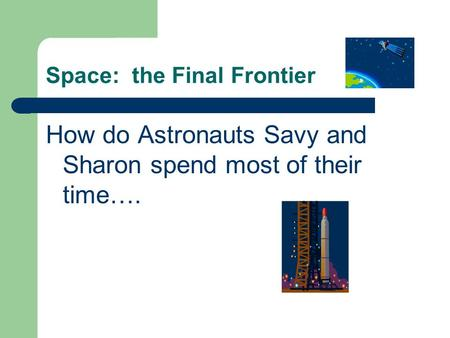 Space: the Final Frontier How do Astronauts Savy and Sharon spend most of their time….