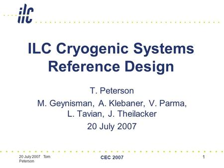 20 July 2007 Tom Peterson CEC 2007 1 ILC Cryogenic Systems Reference Design T. Peterson M. Geynisman, A. Klebaner, V. Parma, L. Tavian, J. Theilacker 20.