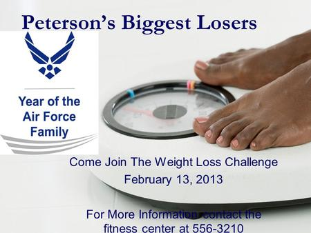 Peterson's Biggest Losers Come Join The Weight Loss Challenge February 13, 2013 For More Information contact the fitness center at 556-3210.
