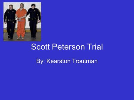 Scott Peterson Trial By: Kearston Troutman. Background Scott Peterson was charged with the murder of his pregnant wife which happened between the December.