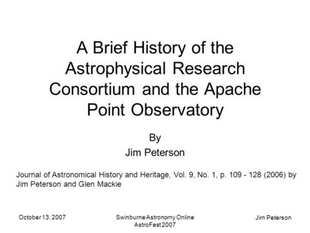 Jim Peterson October 13, 2007Swinburne Astronomy Online AstroFest 2007 A Brief History of the Astrophysical Research Consortium and the Apache Point Observatory.