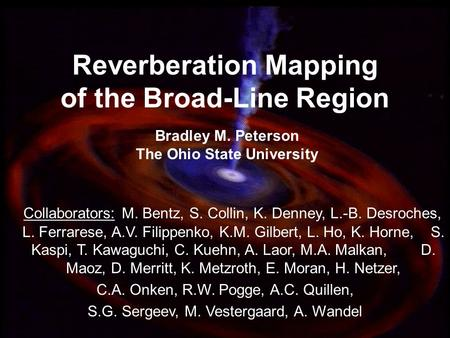1 Reverberation Mapping of the Broad-Line Region Bradley M. Peterson The Ohio State University Collaborators: M. Bentz, S. Collin, K. Denney, L.-B. Desroches,