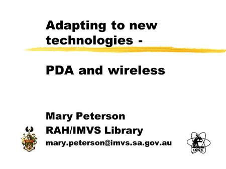 Adapting to new technologies - PDA and wireless Mary Peterson RAH/IMVS Library