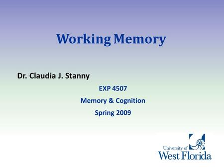 Working Memory Dr. Claudia J. Stanny EXP 4507 Memory & Cognition Spring 2009.