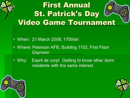 First Annual St. Patrick's Day Video Game Tournament When: 21 March 2008, 1700ish Where: Peterson AFB, Building 1102, First Floor Dayroom Why: Esprit de.