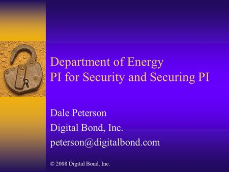 Department of Energy PI for Security and Securing PI Dale Peterson Digital Bond, Inc. © 2008 Digital Bond, Inc.