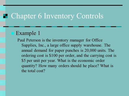 Chapter 6 Inventory Controls Example 1 Paul Peterson is the inventory manager for Office Supplies, Inc., a large office supply warehouse. The annual demand.
