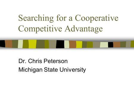 Searching for a Cooperative Competitive Advantage Dr. Chris Peterson Michigan State University.