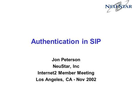 Authentication in SIP Jon Peterson NeuStar, Inc Internet2 Member Meeting Los Angeles, CA - Nov 2002.
