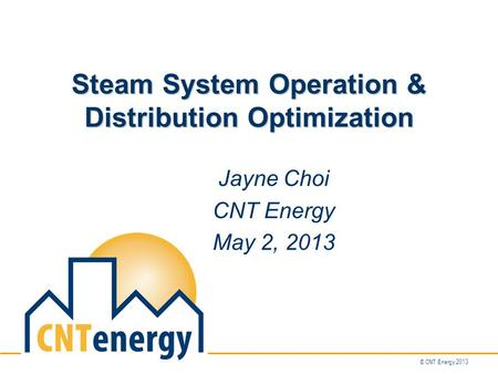 © CNT Energy 2013 Steam System Operation & Distribution Optimization Jayne Choi CNT Energy May 2, 2013.
