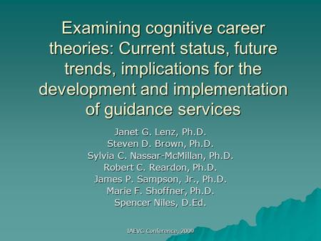 IAEVG Conference, 2009 Examining cognitive career theories: Current status, future trends, implications for the development and implementation of guidance.