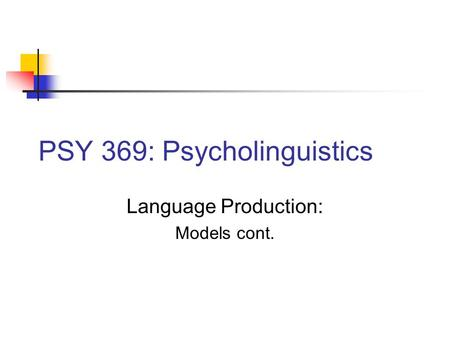 PSY 369: Psycholinguistics Language Production: Models cont.