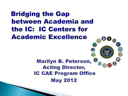 Bridging the Gap between Academia and the IC: IC Centers for Academic Excellence Marilyn B. Peterson, Acting Director, IC CAE Program Office May 2012 Unclassified.