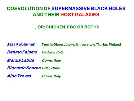 COEVOLUTION OF SUPERMASSIVE BLACK HOLES AND THEIR HOST GALAXIES...OR: CHICKEN, EGG OR BOTH? Jari Kotilainen Tuorla Observatory, University of Turku, Finland.