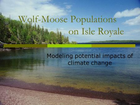 Wolf-Moose Populations on Isle Royale Modeling potential impacts of climate change.