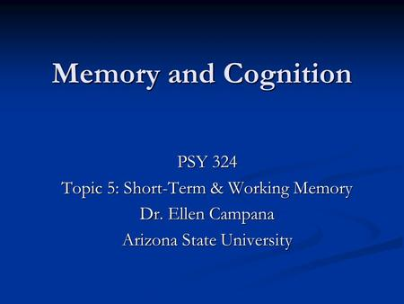 Memory and Cognition PSY 324 Topic 5: Short-Term & Working Memory
