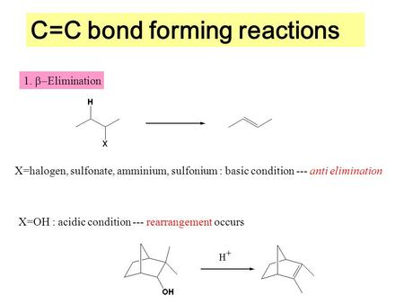 C=C bond forming reactions 1.  Elimination X=halogen, sulfonate, amminium, sulfonium : basic condition --- anti elimination X=OH : acidic condition ---