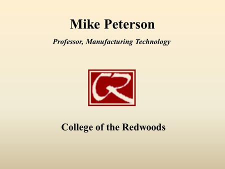 Mike Peterson College of the Redwoods Professor, Manufacturing Technology.