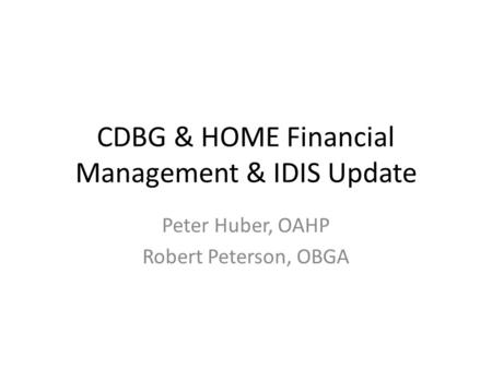 CDBG & HOME Financial Management & IDIS Update Peter Huber, OAHP Robert Peterson, OBGA.