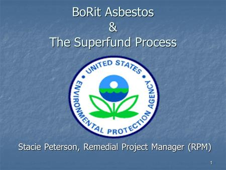 1 BoRit Asbestos & The Superfund Process Stacie Peterson, Remedial Project Manager (RPM)