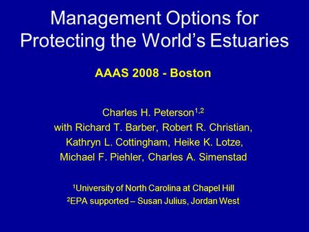 Management Options for Protecting the World's Estuaries AAAS 2008 - Boston Charles H. Peterson 1,2 with Richard T. Barber, Robert R. Christian, Kathryn.