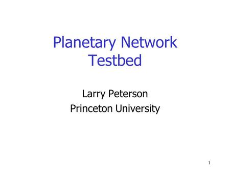 1 Planetary Network Testbed Larry Peterson Princeton University.