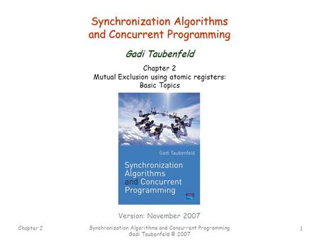 1 Chapter 2 Synchronization Algorithms and Concurrent Programming Gadi Taubenfeld © 2007 Synchronization Algorithms and Concurrent Programming Gadi Taubenfeld.