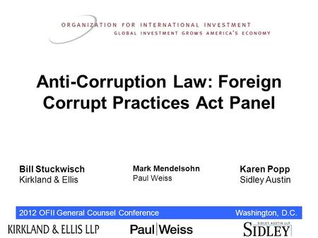 2012 OFII General Counsel Conference Washington, D.C. Anti-Corruption Law: Foreign Corrupt Practices Act Panel Bill Stuckwisch Kirkland & Ellis Mark Mendelsohn.