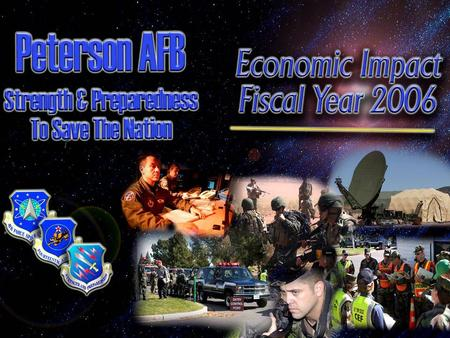 21st Space Wing Peterson AFB, CO FY06 Economic Impact for Colorado Springs and El Paso County Annual as of 30 Sep 2006 Prepared by: 21 st Comptroller.