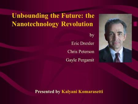 Unbounding the Future: the Nanotechnology Revolution by Eric Drexler Chris Peterson Gayle Pergamit Presented by Kalyani Komarasetti.