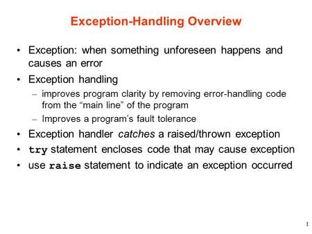 1 Exception-Handling Overview Exception: when something unforeseen happens and causes an error Exception handling – improves program clarity by removing.