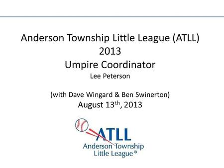Anderson Township Little League (ATLL) 2013 Umpire Coordinator Lee Peterson (with Dave Wingard & Ben Swinerton) August 13 th, 2013.
