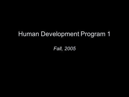 Human Development Program 1 Fall, 2005.  All slides are online.