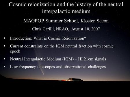 Cosmic reionization and the history of the neutral intergalactic medium MAGPOP Summer School, Kloster Seeon Chris Carilli, NRAO, August 10, 2007  Introduction: