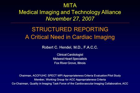 MITA Medical Imaging and Technology Alliance November 27, 2007 STRUCTURED REPORTING A Critical Need in Cardiac Imaging Robert C. Hendel, M.D., F.A.C.C.
