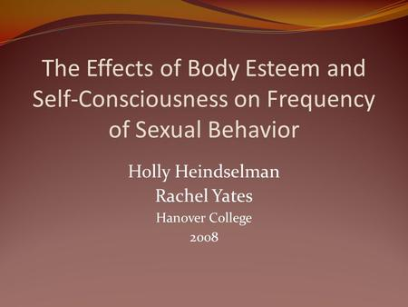 The Effects of Body Esteem and Self-Consciousness on Frequency of Sexual Behavior Holly Heindselman Rachel Yates Hanover College 2008.