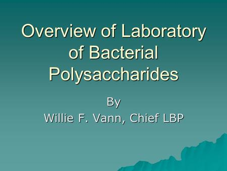 Overview of Laboratory of Bacterial Polysaccharides By Willie F. Vann, Chief LBP.