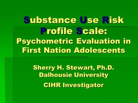 Substance Use Risk Profile Scale: Psychometric Evaluation in First Nation Adolescents Sherry H. Stewart, Ph.D. Dalhousie University CIHR Investigator.