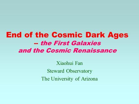 End of the Cosmic Dark Ages -- the First Galaxies and the Cosmic Renaissance Xiaohui Fan Steward Observatory The University of Arizona.
