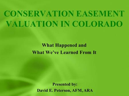 CONSERVATION EASEMENT VALUATION IN COLORADO What Happened and What We've Learned From It Presented by: David E. Peterson, AFM, ARA.