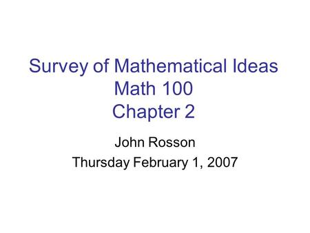 Survey of Mathematical Ideas Math 100 Chapter 2 John Rosson Thursday February 1, 2007.