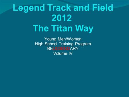 Legend Track and Field 2012 The Titan Way Young Men/Women High School Training Program BELEGENDARY Volume IV.