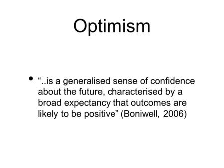 "Optimism ""..is a generalised sense of confidence about the future, characterised by a broad expectancy that outcomes are likely to be positive"" (Boniwell,"