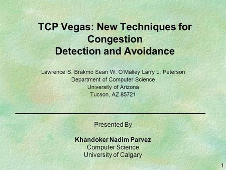 1 TCP Vegas: New Techniques for Congestion Detection and Avoidance Lawrence S. Brakmo Sean W. O'Malley Larry L. Peterson Department of Computer Science.