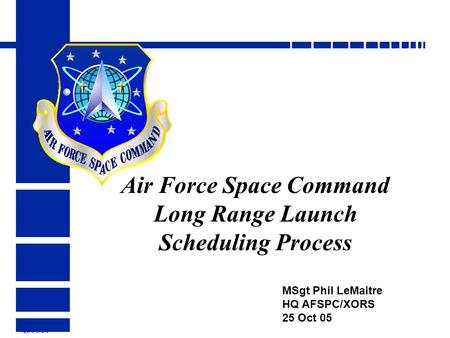 HQ AFSPC/XORS Air Force Space Command Long Range Launch Scheduling Process MSgt Phil LeMaitre HQ AFSPC/XORS 25 Oct 05.