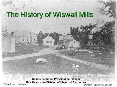 The History of Wiswall Mills Nadine Peterson, Preservation Planner New Hampshire Division of Historical Resources.