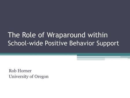 The Role of Wraparound within School-wide Positive Behavior Support Rob Horner University of Oregon.