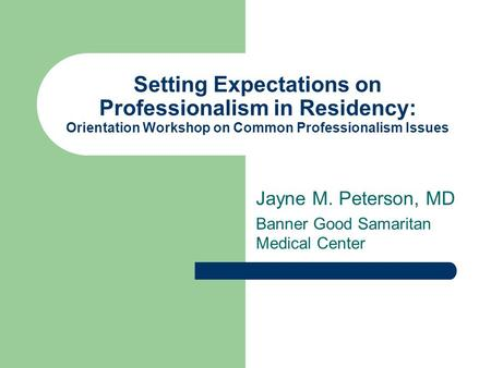 Setting Expectations on Professionalism in Residency: Orientation Workshop on Common Professionalism Issues Jayne M. Peterson, MD Banner Good Samaritan.