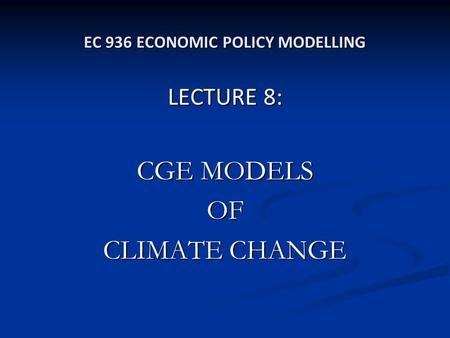 EC 936 ECONOMIC POLICY MODELLING LECTURE 8: CGE MODELS OF CLIMATE CHANGE.