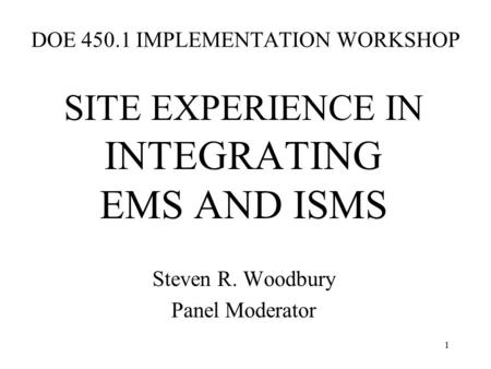 1 DOE 450.1 IMPLEMENTATION WORKSHOP SITE EXPERIENCE IN INTEGRATING EMS AND ISMS Steven R. Woodbury Panel Moderator.